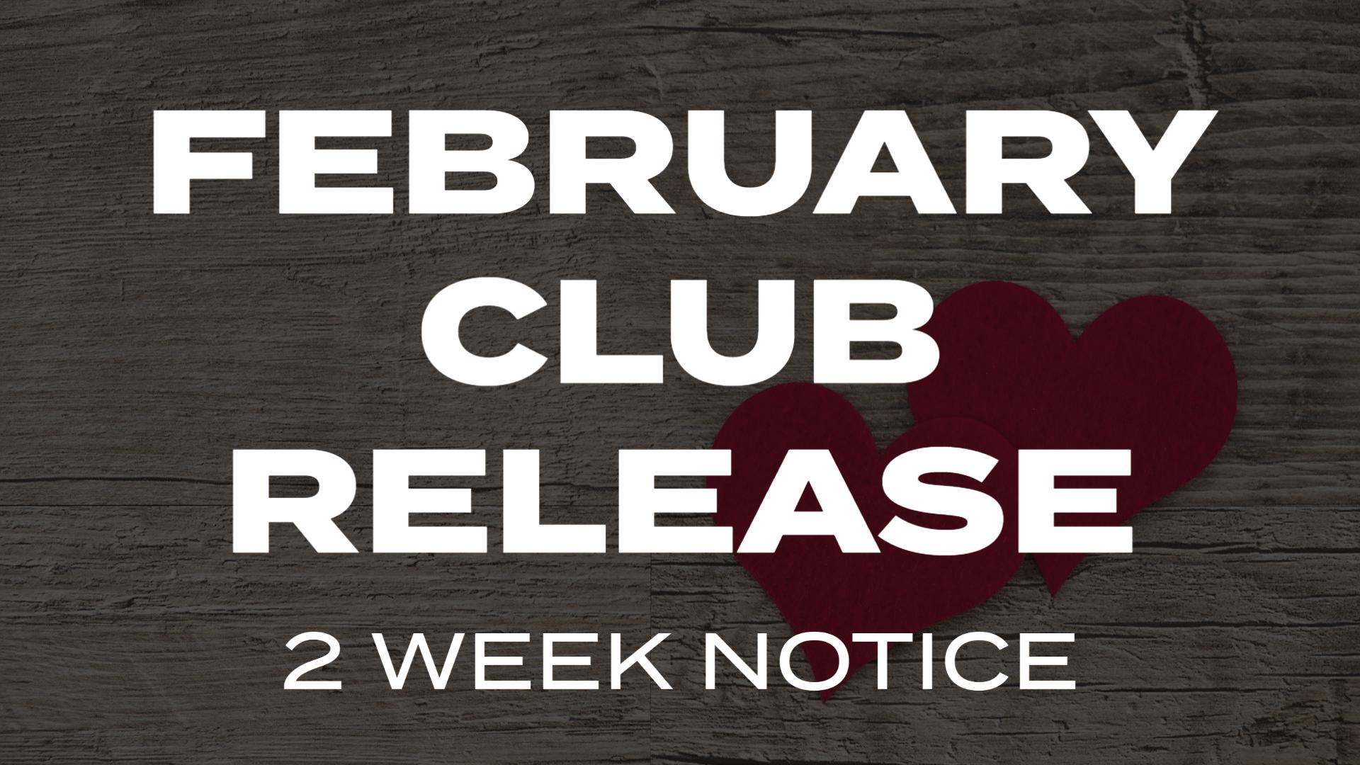 February Club Release 2 Week Notice