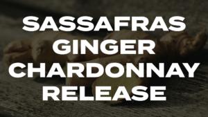 Sassafras Ginger Chardonnay Release